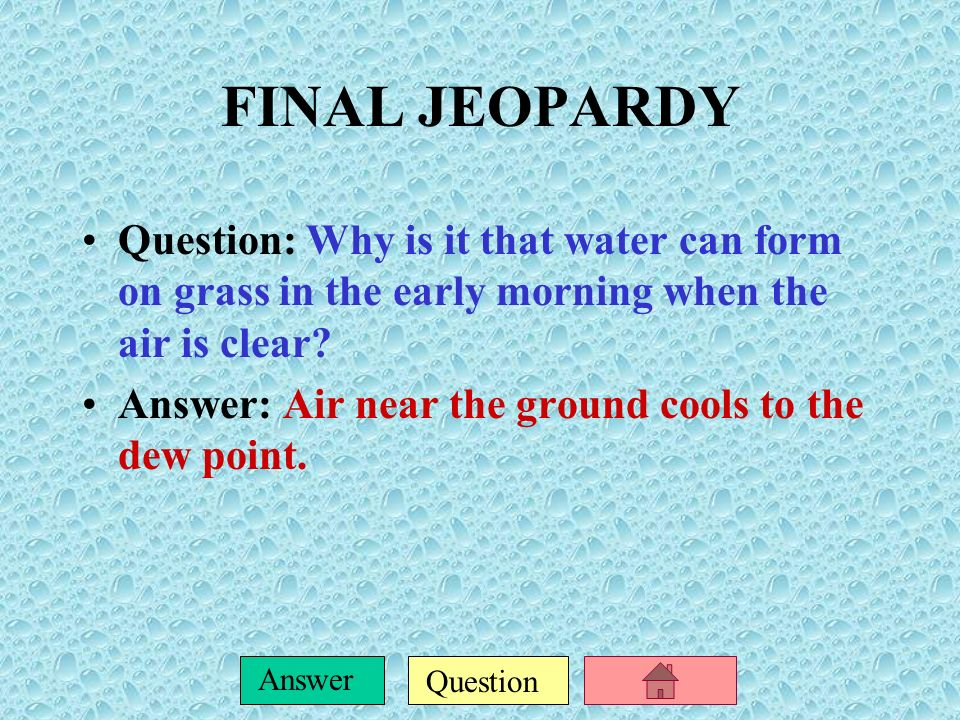 FINAL JEOPARDY Question: Why is it that water can form on grass in the early morning when the air is clear