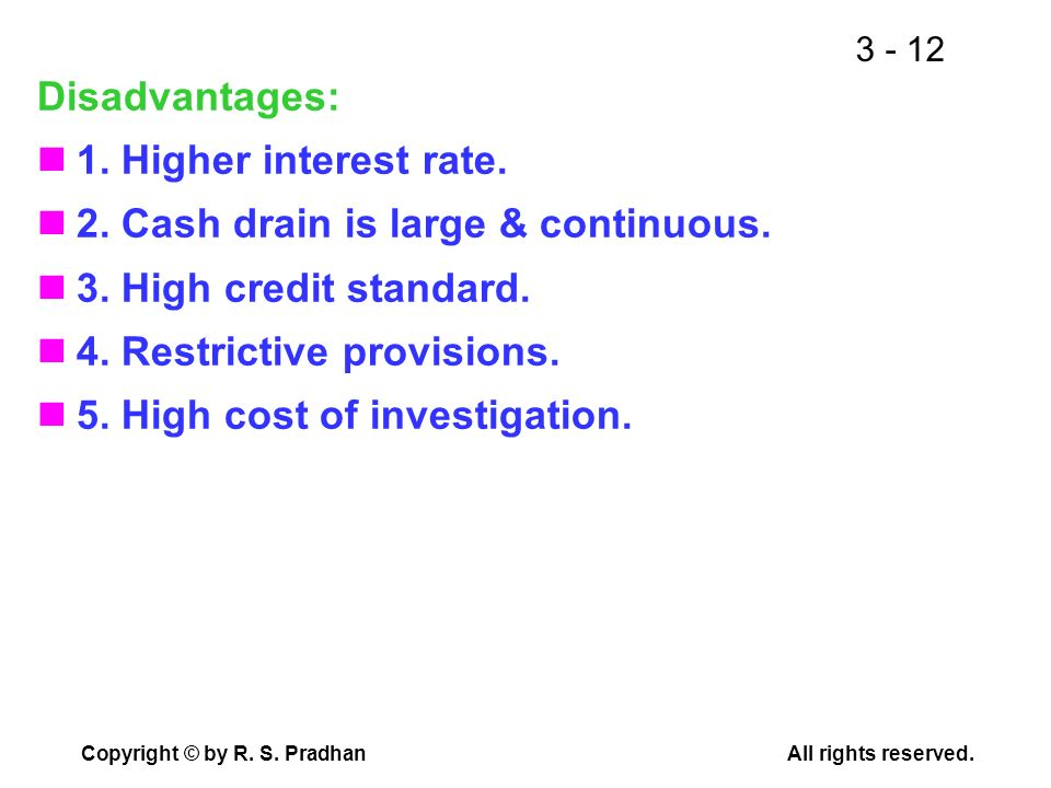 Disadvantages: 1. Higher interest rate. 2. Cash drain is large & continuous. 3. High credit standard.