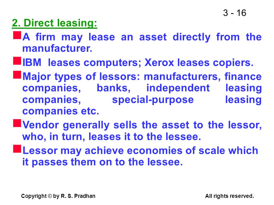 2. Direct leasing: A firm may lease an asset directly from the manufacturer. IBM leases computers; Xerox leases copiers.