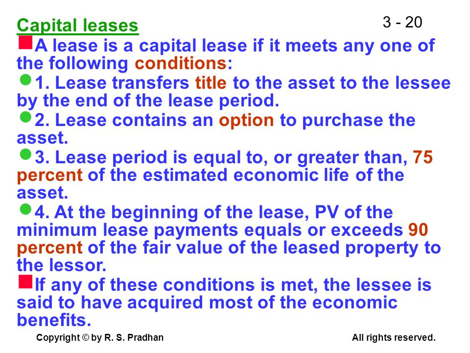 Capital leases A lease is a capital lease if it meets any one of the following conditions: