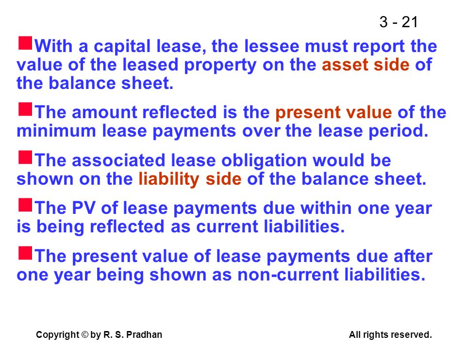 With a capital lease, the lessee must report the value of the leased property on the asset side of the balance sheet.