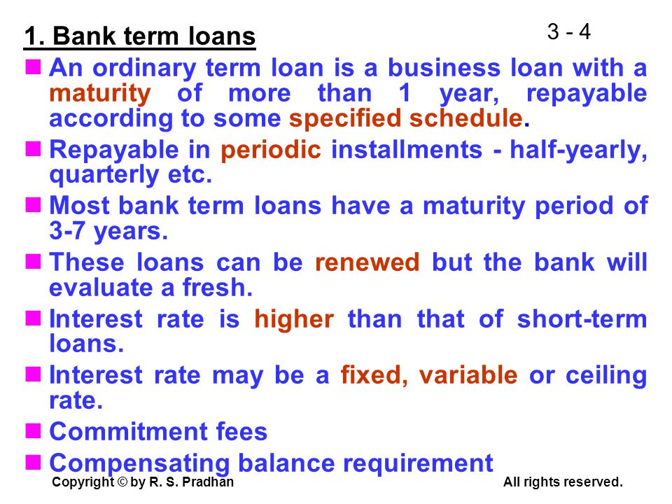 1. Bank term loans An ordinary term loan is a business loan with a maturity of more than 1 year, repayable according to some specified schedule.