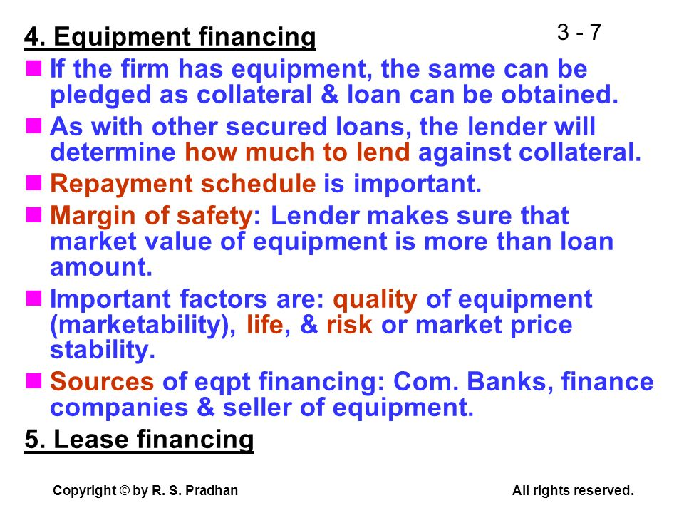 4. Equipment financing If the firm has equipment, the same can be pledged as collateral & loan can be obtained.