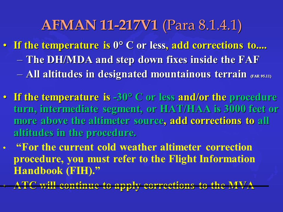 AFMAN 11-217V1 (Para 8.1.4.1) If the temperature is 0° C or less, add corrections to.... The DH/MDA and step down fixes inside the FAF.