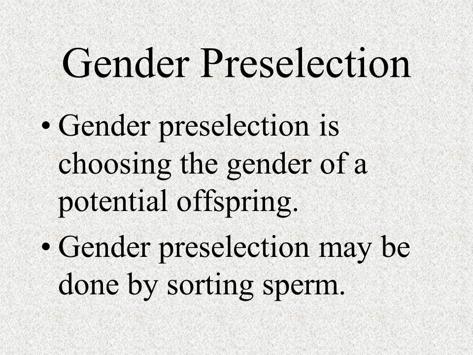 Gender Preselection Gender preselection is choosing the gender of a potential offspring.