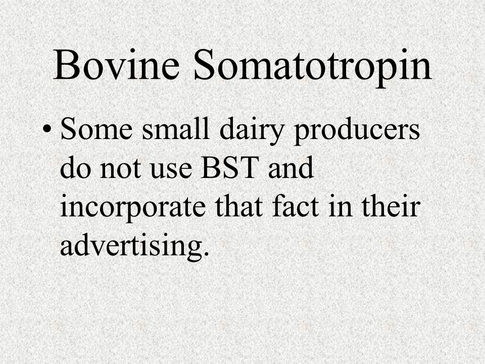 Bovine Somatotropin Some small dairy producers do not use BST and incorporate that fact in their advertising.