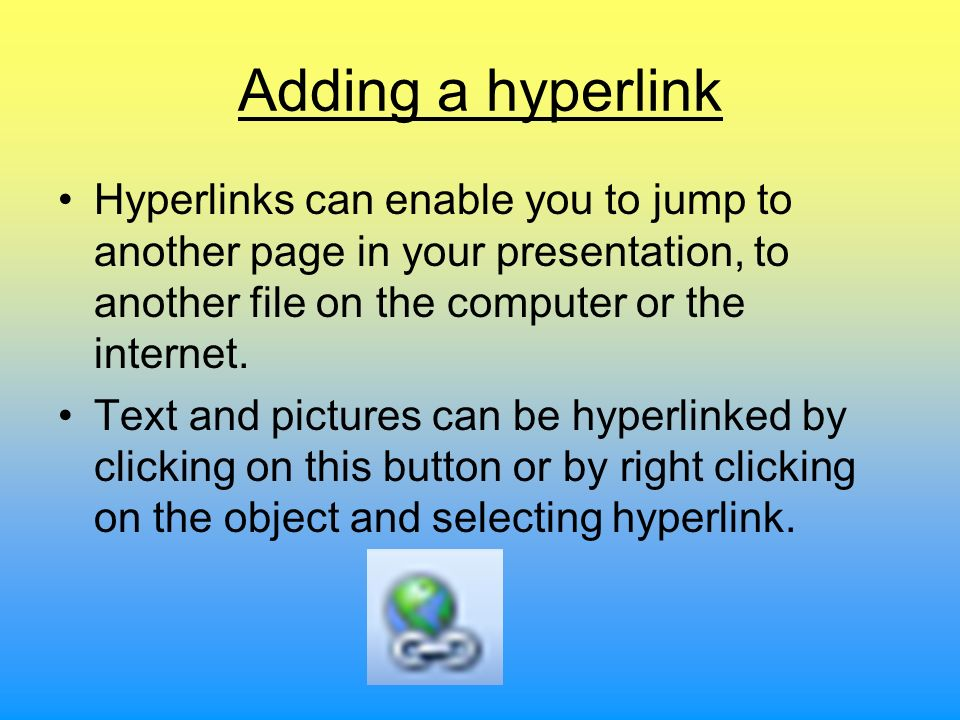 Adding a hyperlink Hyperlinks can enable you to jump to another page in your presentation, to another file on the computer or the internet.