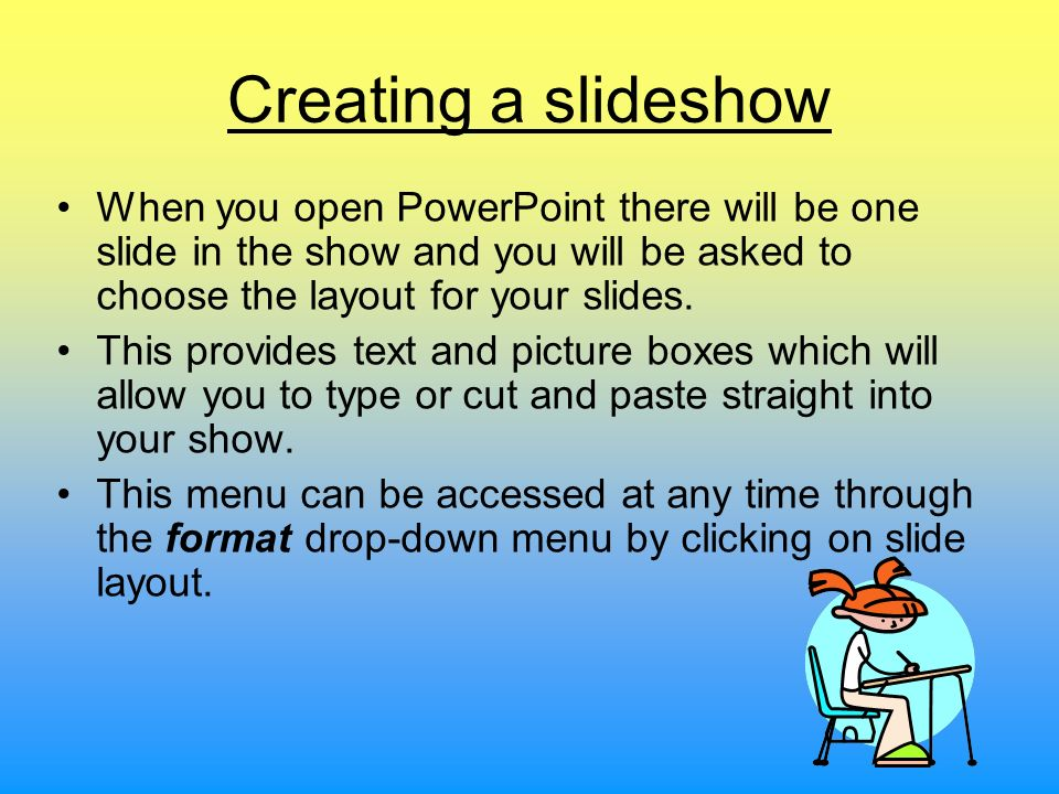 Creating a slideshow When you open PowerPoint there will be one slide in the show and you will be asked to choose the layout for your slides.