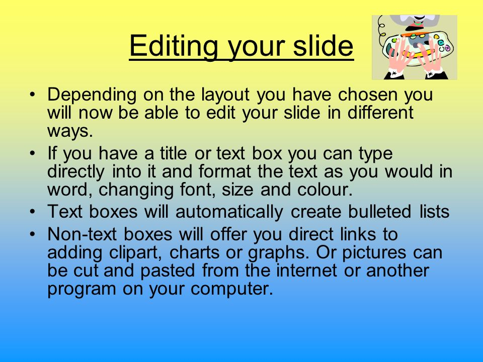 Editing your slide Depending on the layout you have chosen you will now be able to edit your slide in different ways.