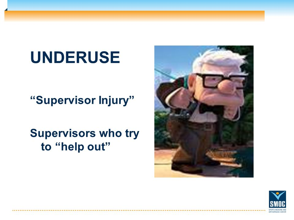 UNDERUSE Supervisor Injury Supervisors who try to help out
