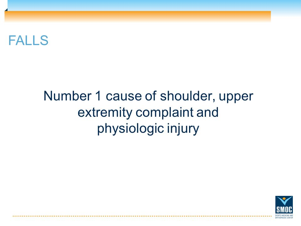 FALLS Number 1 cause of shoulder, upper extremity complaint and physiologic injury