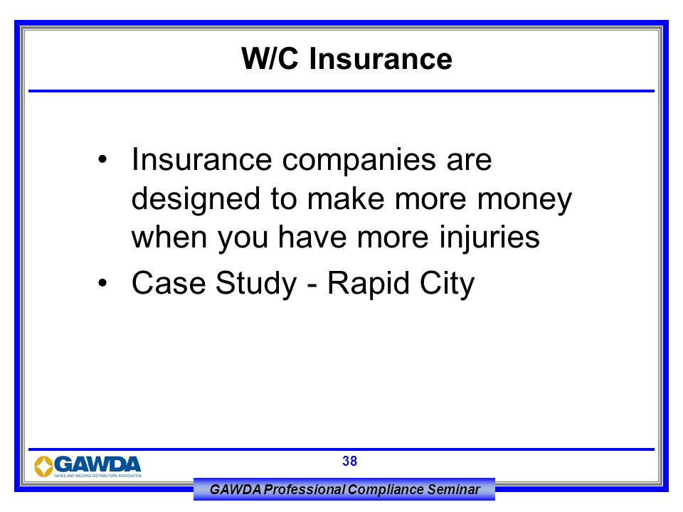 W/C Insurance Insurance companies are designed to make more money when you have more injuries.