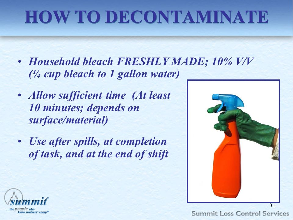 HOW TO DECONTAMINATE Household bleach FRESHLY MADE; 10% V/V (¼ cup bleach to 1 gallon water)