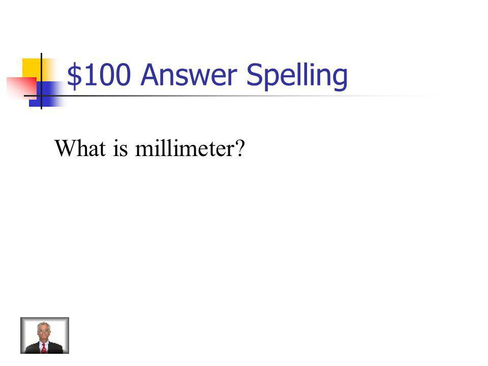 $100 Answer Spelling What is millimeter