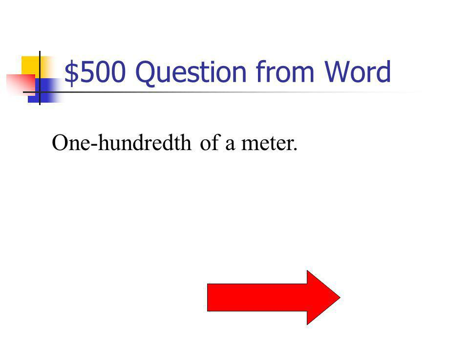 $500 Question from Word One-hundredth of a meter.
