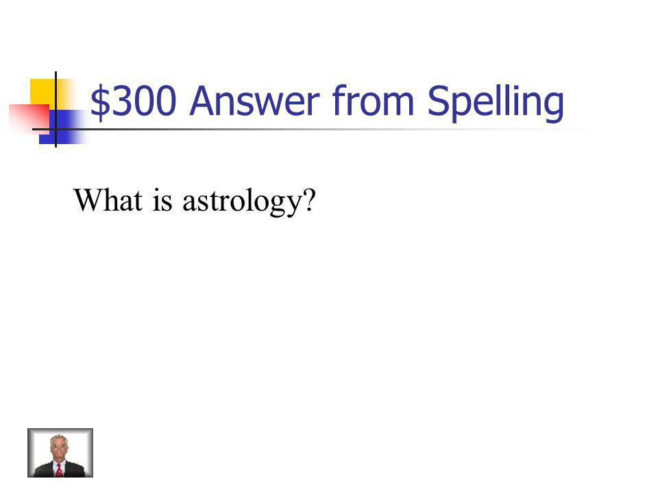 $300 Answer from Spelling What is astrology