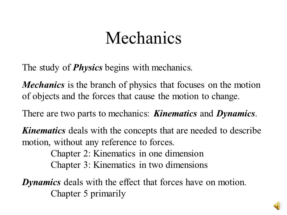 Mechanics The study of Physics begins with mechanics.