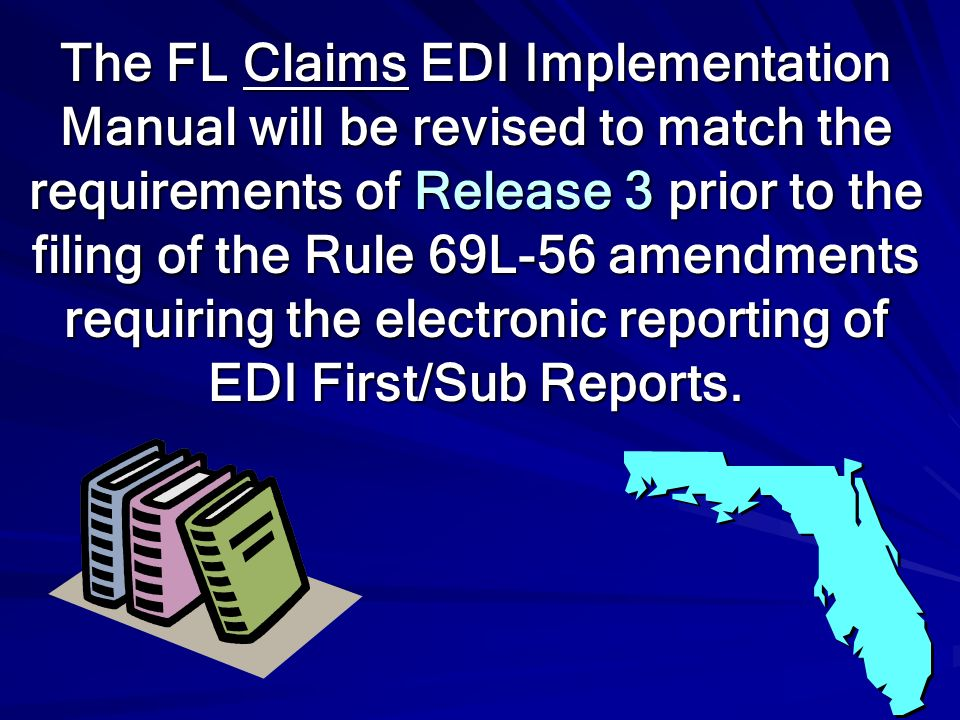 The FL Claims EDI Implementation Manual will be revised to match the requirements of Release 3 prior to the filing of the Rule 69L-56 amendments requiring the electronic reporting of EDI First/Sub Reports.