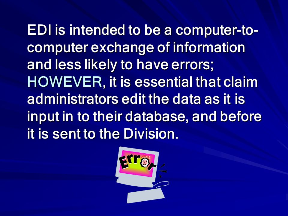 EDI is intended to be a computer-to-computer exchange of information and less likely to have errors; HOWEVER, it is essential that claim administrators edit the data as it is input in to their database, and before it is sent to the Division.