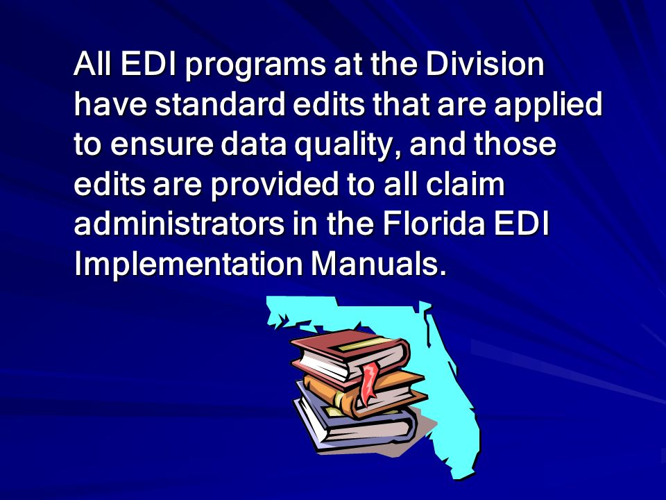 All EDI programs at the Division have standard edits that are applied to ensure data quality, and those edits are provided to all claim administrators in the Florida EDI Implementation Manuals.