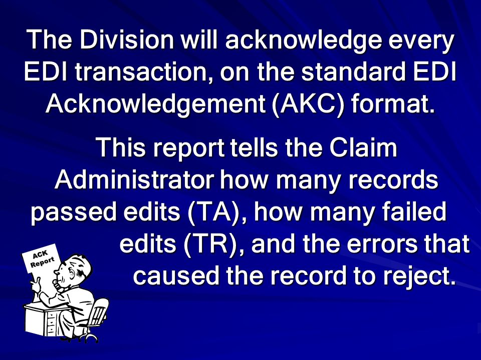 The Division will acknowledge every EDI transaction, on the standard EDI Acknowledgement (AKC) format.