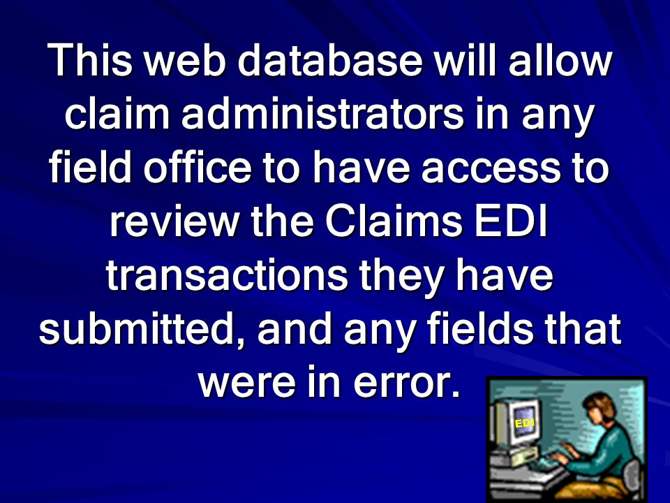 This web database will allow claim administrators in any field office to have access to review the Claims EDI transactions they have submitted, and any fields that were in error.