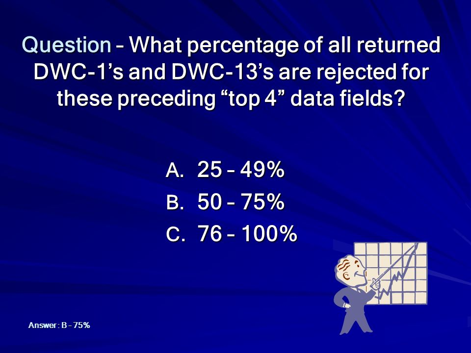 Question – What percentage of all returned DWC-1's and DWC-13's are rejected for these preceding top 4 data fields