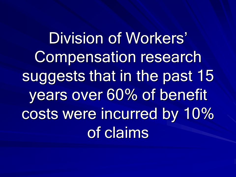 Division of Workers' Compensation research suggests that in the past 15 years over 60% of benefit costs were incurred by 10% of claims