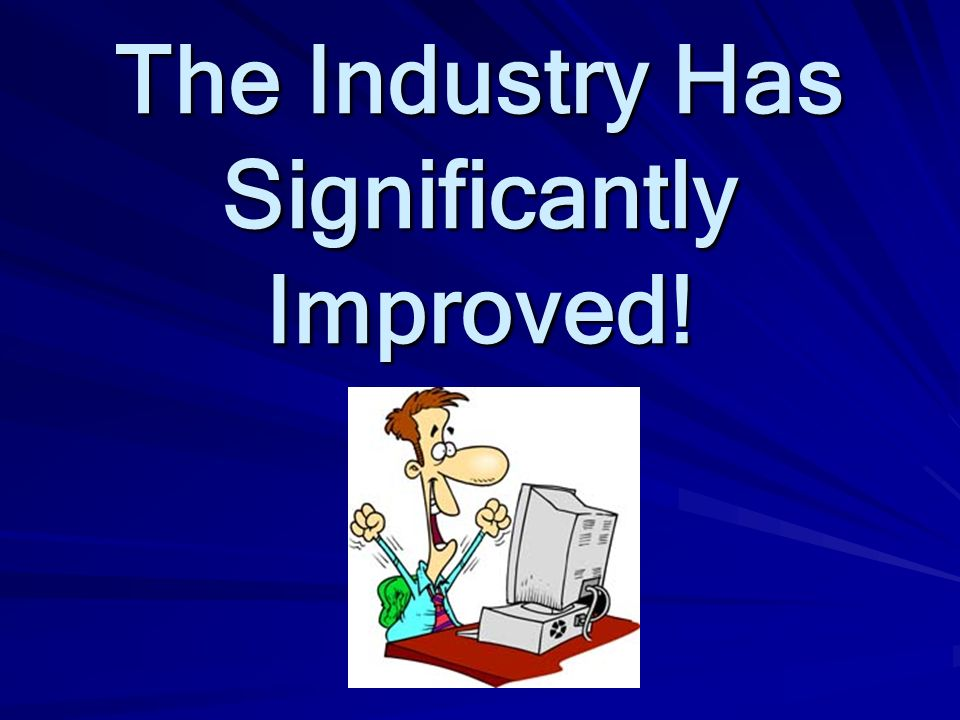 The Industry Has Significantly Improved!