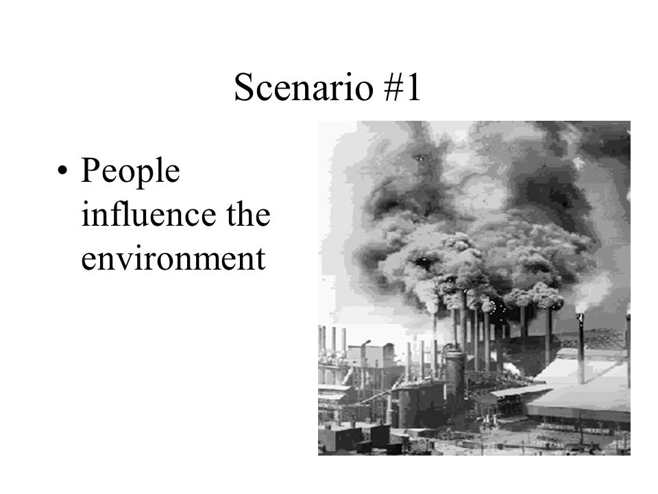 Scenario #1 People influence the environment