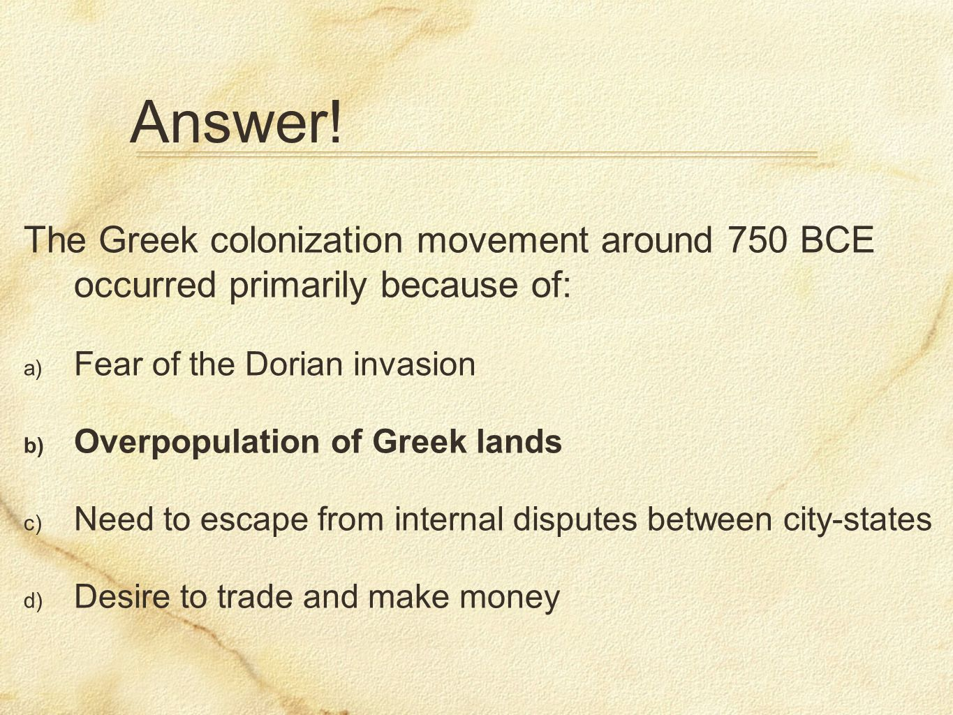 Answer! The Greek colonization movement around 750 BCE occurred primarily because of: Fear of the Dorian invasion.