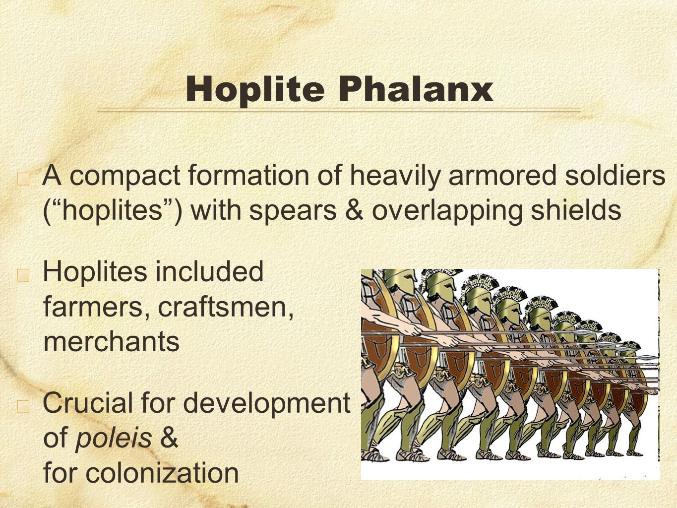 Hoplite PhalanxA compact formation of heavily armored soldiers ( hoplites ) with spears & overlapping shields.
