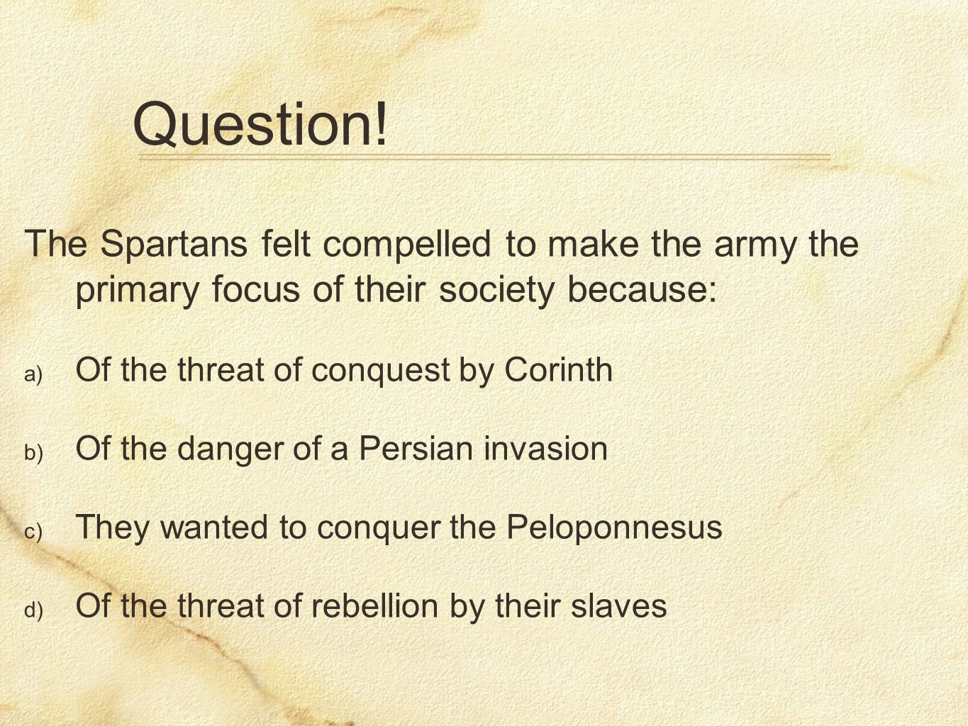 Question!The Spartans felt compelled to make the army the primary focus of their society because: Of the threat of conquest by Corinth.