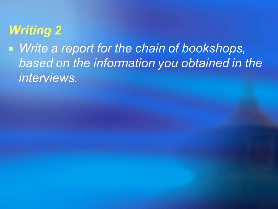 Writing 2 Write a report for the chain of bookshops, based on the information you obtained in the interviews.