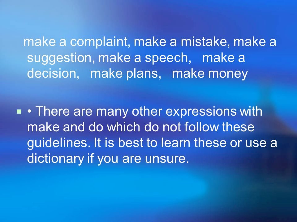 make a complaint, make a mistake, make a suggestion, make a speech, make a decision, make plans, make money