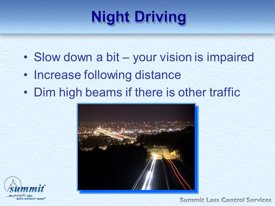 Night Driving Slow down a bit – your vision is impaired