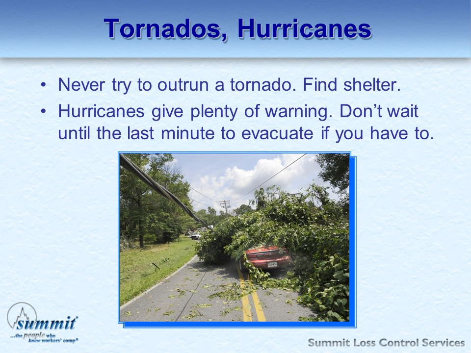 Tornados, Hurricanes Never try to outrun a tornado. Find shelter.