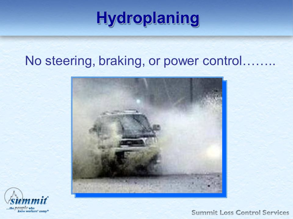Hydroplaning No steering, braking, or power control……..
