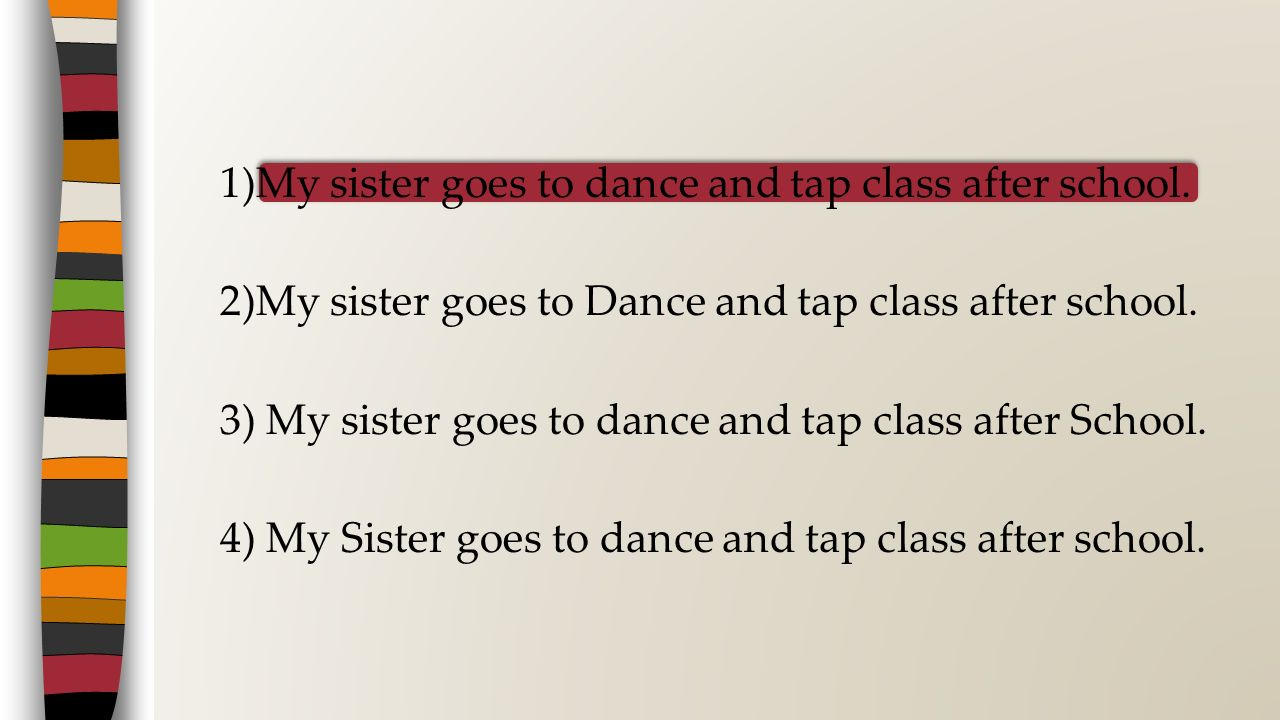 1)My sister goes to dance and tap class after school
