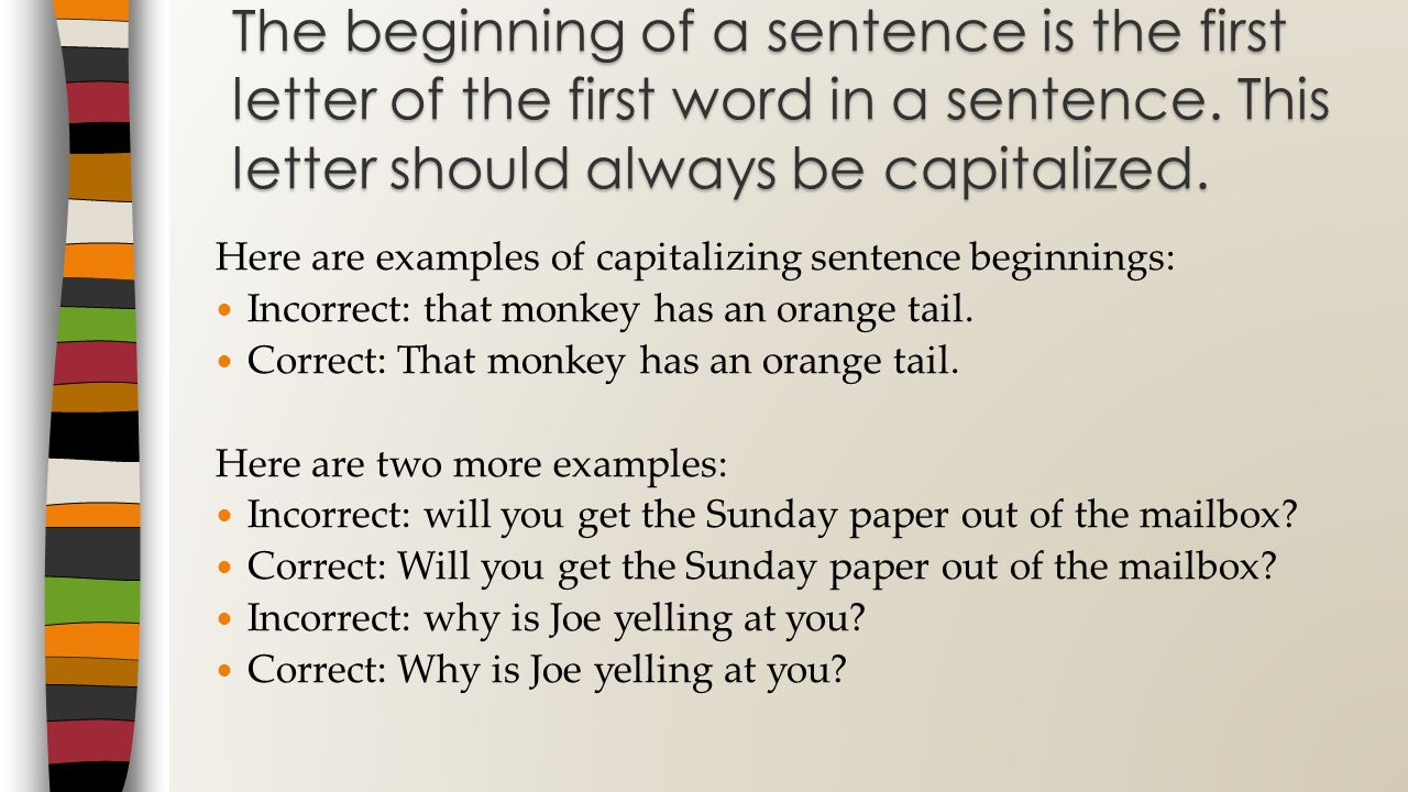 The beginning of a sentence is the first letter of the first word in a sentence. This letter should always be capitalized.