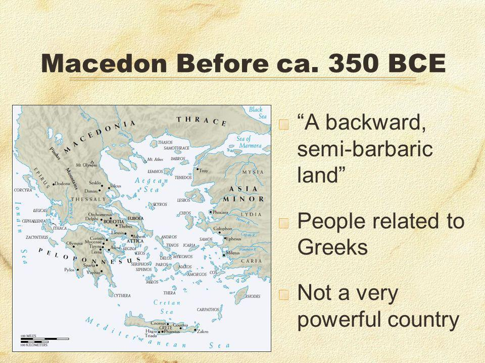 Macedon Before ca. 350 BCE A backward, semi-barbaric land