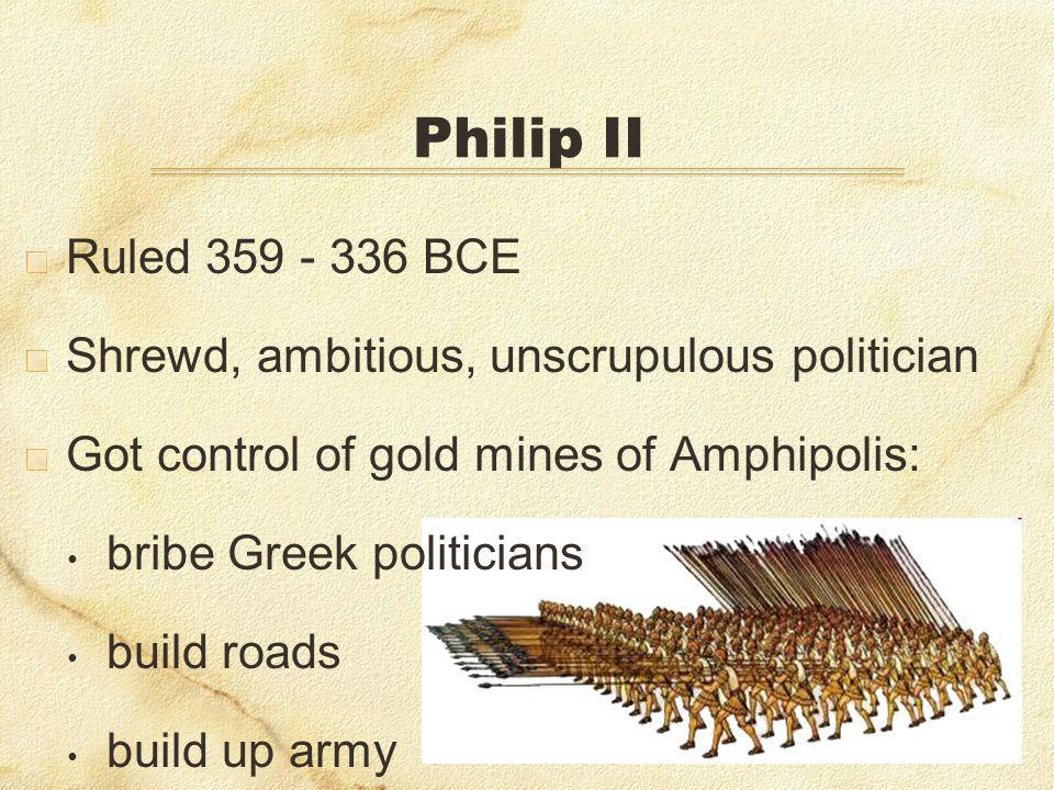 Philip II Ruled 359 - 336 BCE. Shrewd, ambitious, unscrupulous politician. Got control of gold mines of Amphipolis: