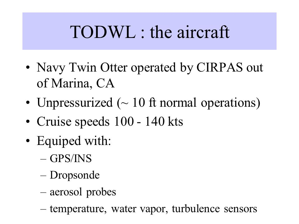 TODWL : the aircraft Navy Twin Otter operated by CIRPAS out of Marina, CA. Unpressurized (~ 10 ft normal operations)