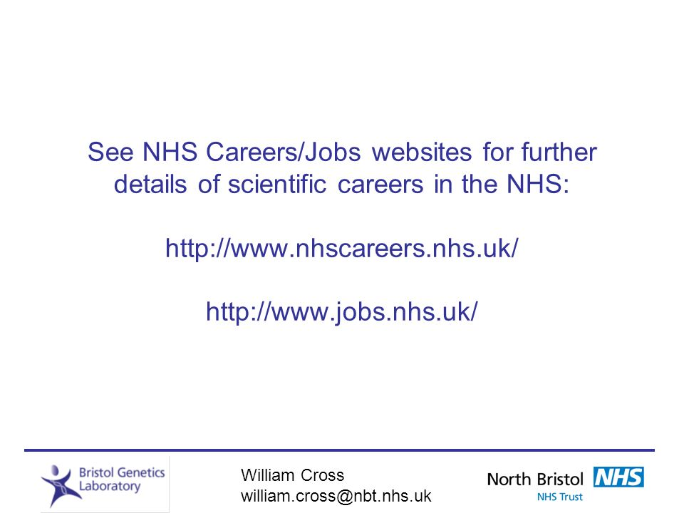 See NHS Careers/Jobs websites for further details of scientific careers in the NHS: http://www.nhscareers.nhs.uk/ http://www.jobs.nhs.uk/