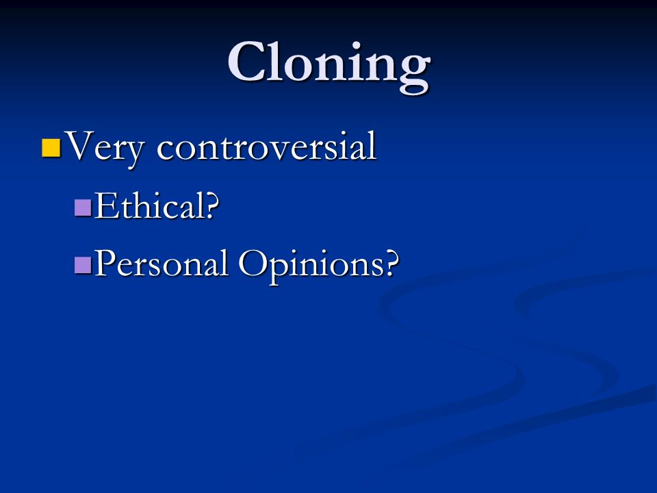 Cloning Very controversial Ethical Personal Opinions