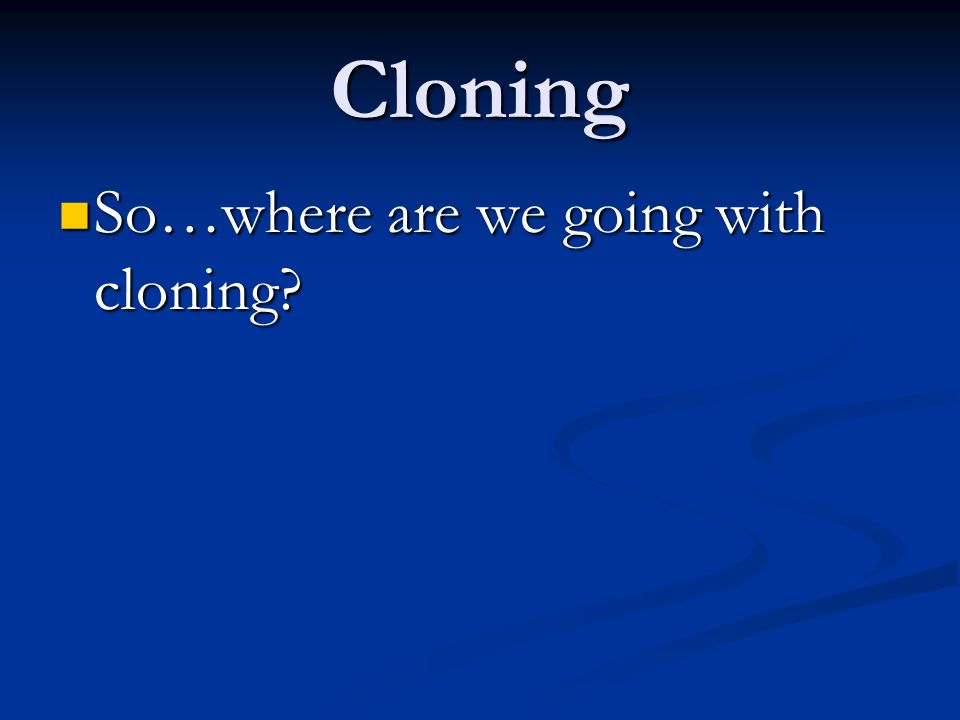 Cloning So…where are we going with cloning