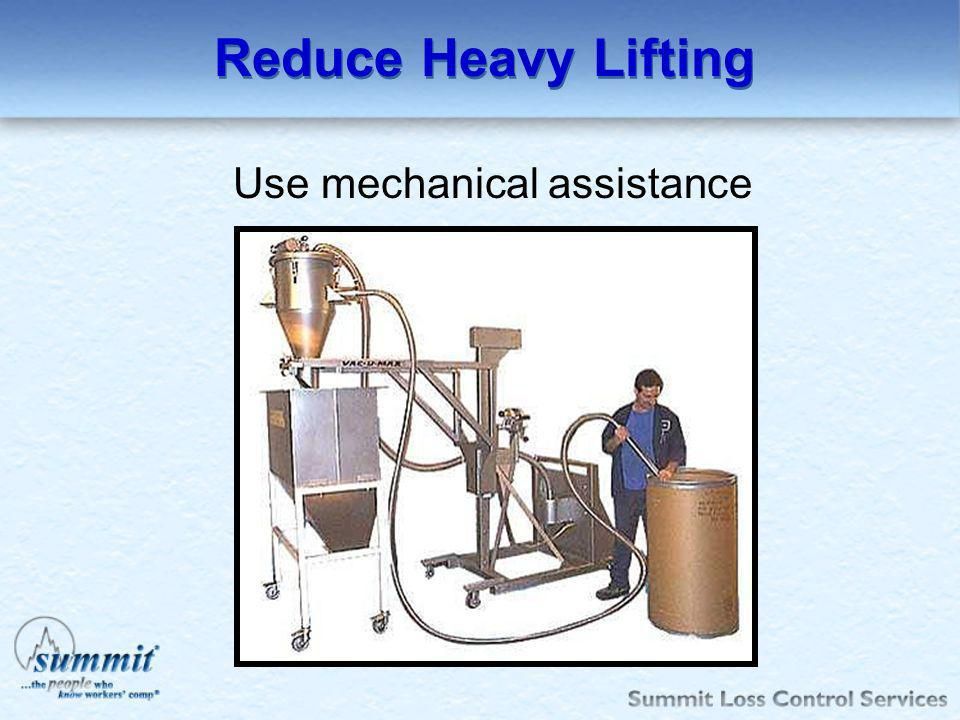 Use mechanical assistance
