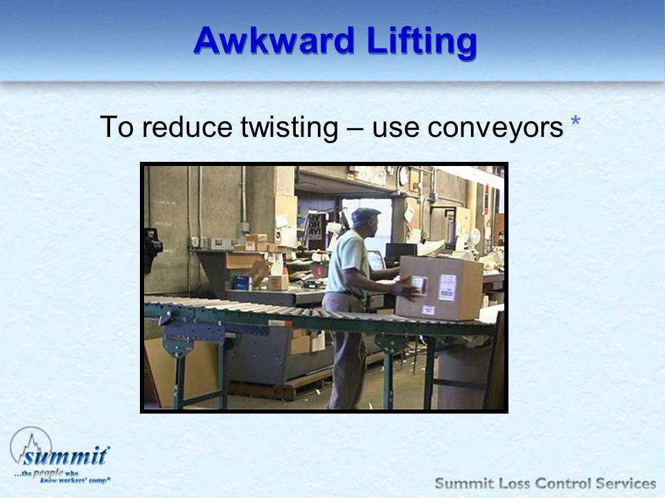 To reduce twisting – use conveyors *