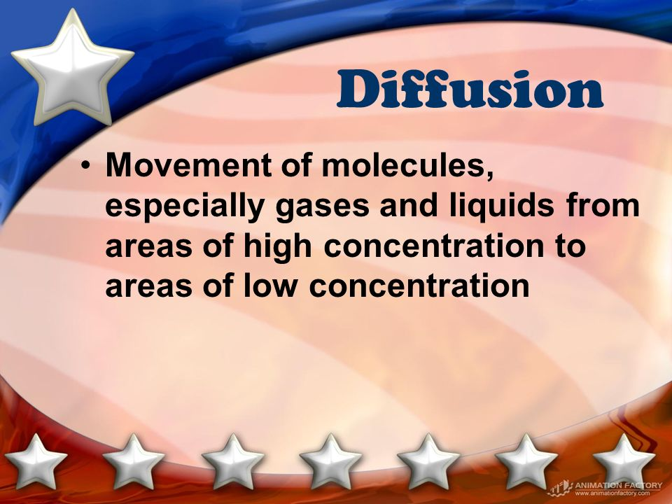 Diffusion Movement of molecules, especially gases and liquids from areas of high concentration to areas of low concentration.