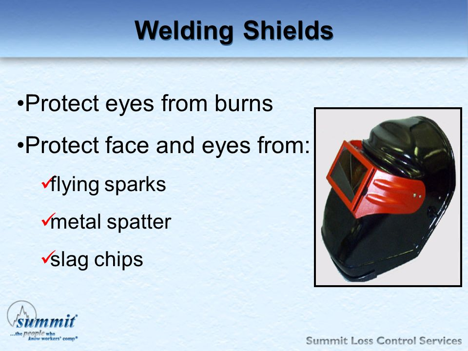 Welding Shields Protect eyes from burns Protect face and eyes from: